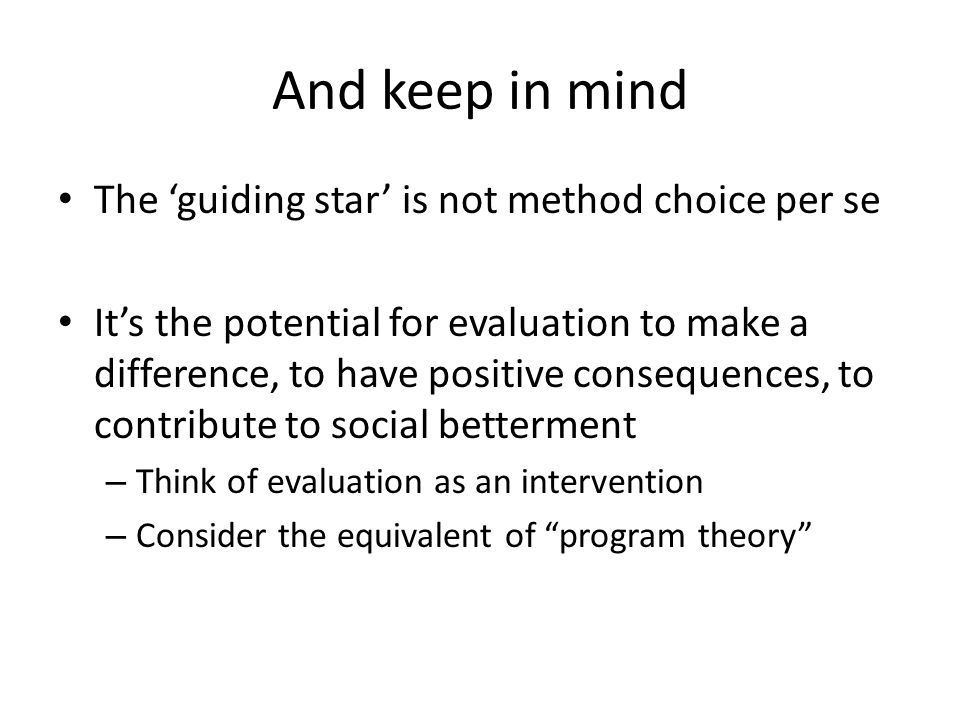 And keep in mind The 'guiding star' is not method choice per se It's the potential for evaluation to make a difference, to have positive consequences, to contribute to social betterment – Think of evaluation as an intervention – Consider the equivalent of program theory