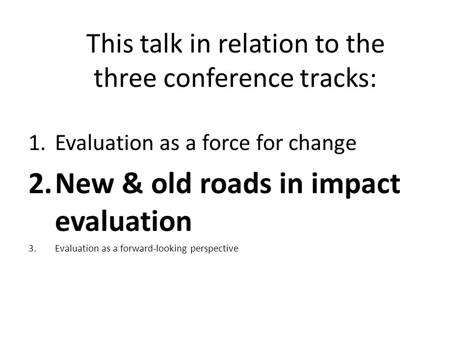 This talk in relation to the three conference tracks: 1.Evaluation as a force for change 2.New & old roads in impact evaluation 3.Evaluation as a forward-looking perspective