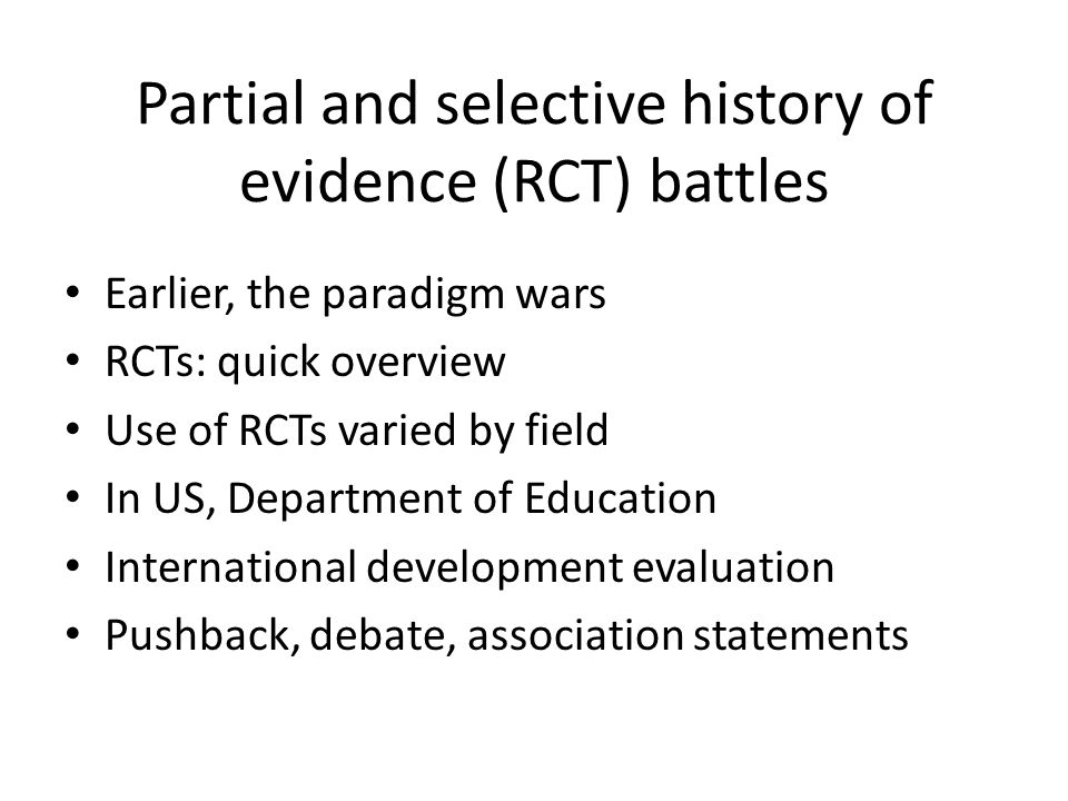 Partial and selective history of evidence (RCT) battles Earlier, the paradigm wars RCTs: quick overview Use of RCTs varied by field In US, Department of Education International development evaluation Pushback, debate, association statements
