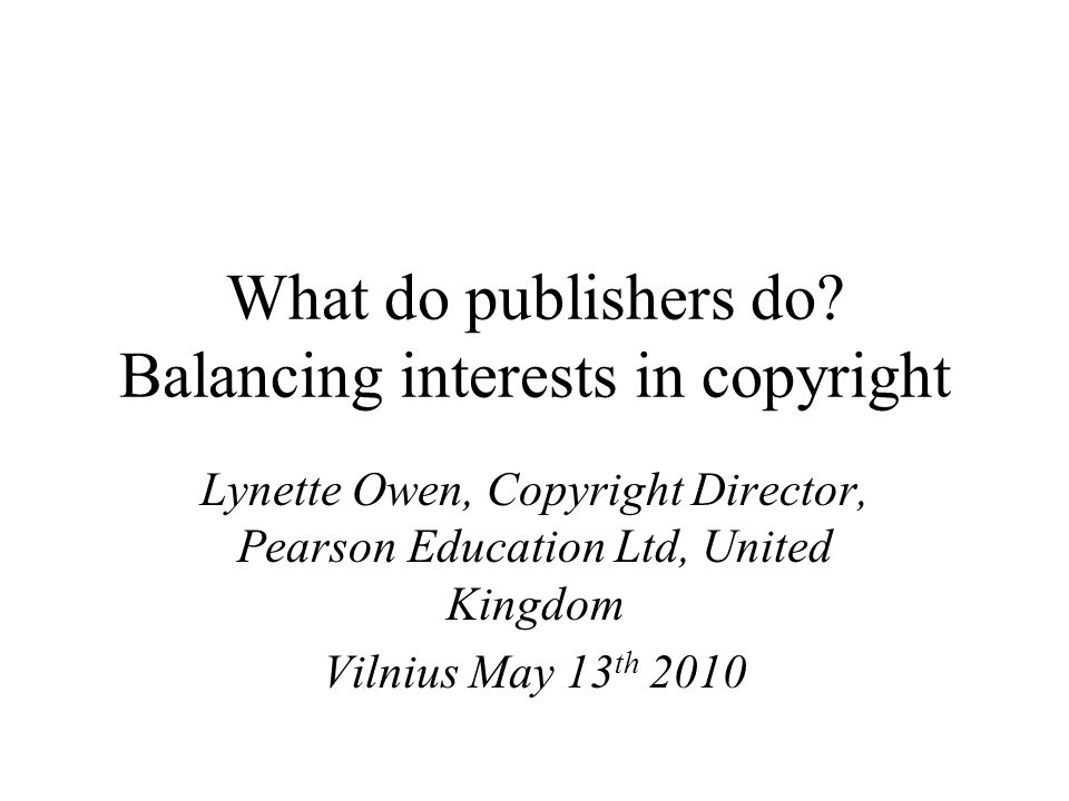 What do publishers do? Balancing interests in copyright Lynette Owen, Copyright Director, Pearson Education Ltd, United Kingdom Vilnius May 13 th 2010