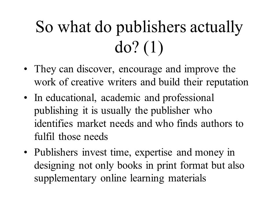 So what do publishers actually do? (1) They can discover, encourage and improve the work of creative writers and build their reputation In educational