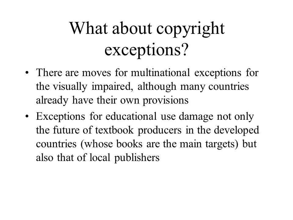 What about copyright exceptions? There are moves for multinational exceptions for the visually impaired, although many countries already have their ow