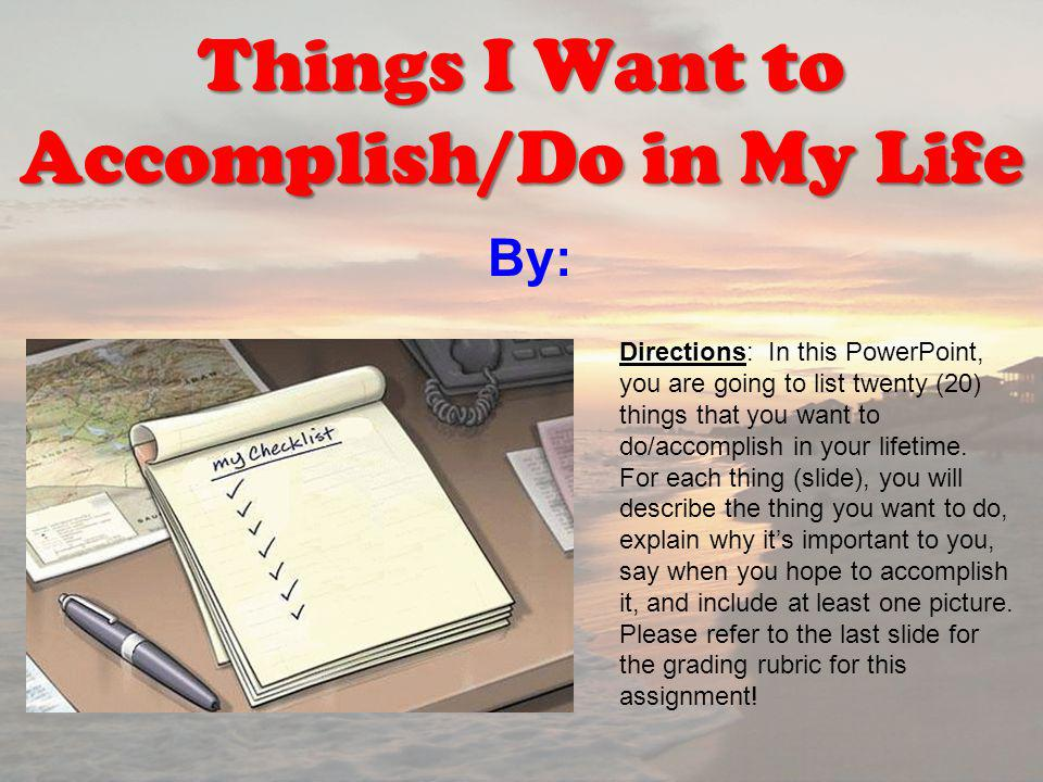 By: Things I Want to Accomplish/Do in My Life Directions: In this PowerPoint, you are going to list twenty (20) things that you want to do/accomplish in your lifetime.