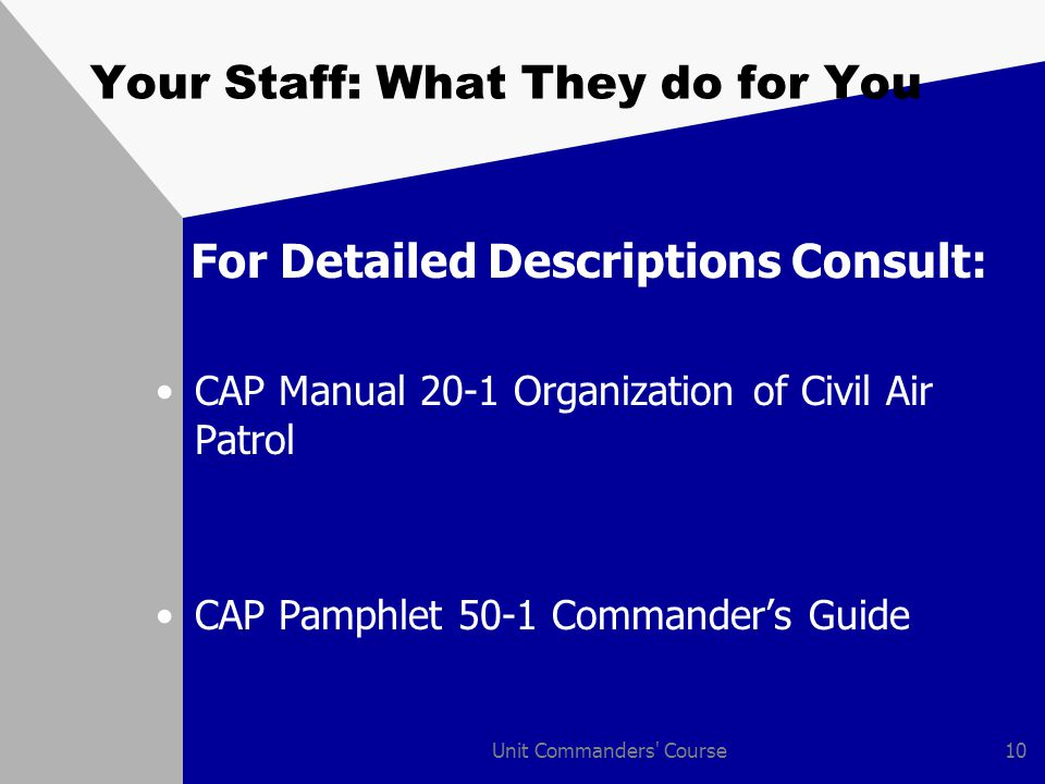Unit Commanders Course10 Your Staff: What They do for You For Detailed Descriptions Consult: CAP Manual 20-1 Organization of Civil Air Patrol CAP Pamphlet 50-1 Commander's Guide