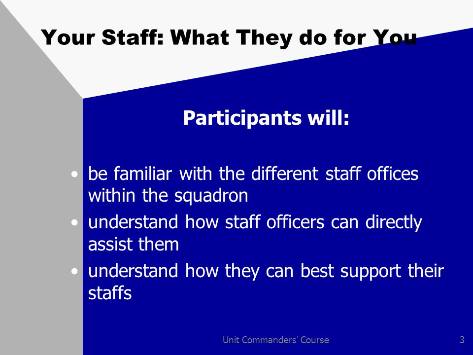 Unit Commanders Course3 Your Staff: What They do for You Participants will: be familiar with the different staff offices within the squadron understand how staff officers can directly assist them understand how they can best support their staffs
