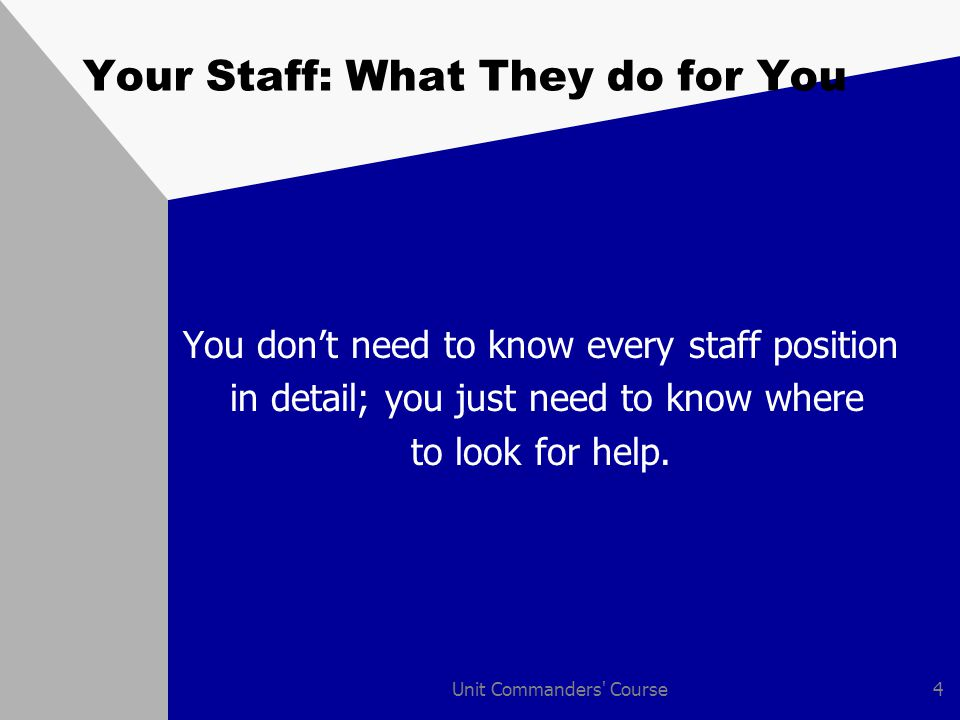 Unit Commanders Course4 Your Staff: What They do for You You don't need to know every staff position in detail; you just need to know where to look for help.