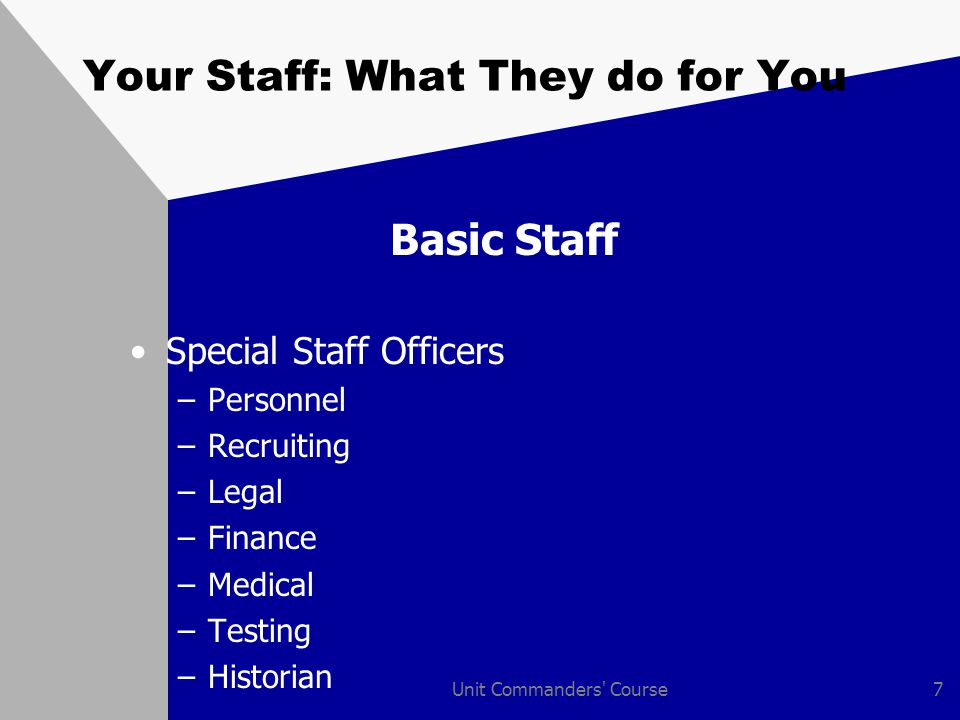Unit Commanders Course8 Your Staff: What They do for You How Your Staff Helps You Your eyes, ears, and hands Expert advisors Committee members Project officers Sounding boards