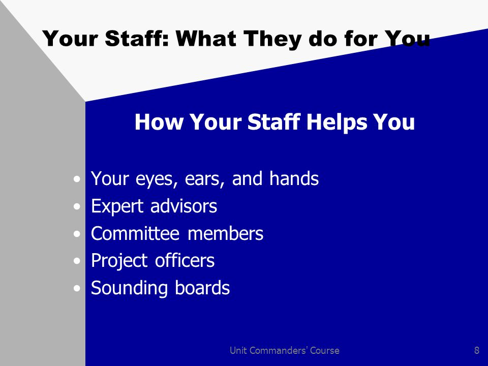 Unit Commanders Course9 Your Staff: What They do for You How You Can Support Your Staff Treat them as professionals Give them opportunities to grow professionally Apply training programs evenly Practice participatory management Encourage cross talk Remember jobs and family