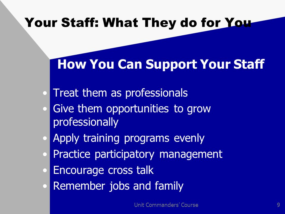 Unit Commanders' Course9 Your Staff: What They do for You How You Can Support Your Staff Treat them as professionals Give them opportunities to grow p