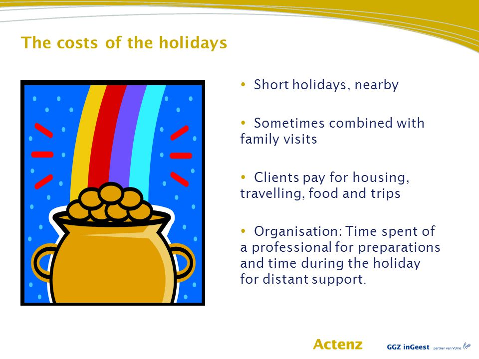 The costs of the holidays  Short holidays, nearby  Sometimes combined with family visits  Clients pay for housing, travelling, food and trips  Organisation: Time spent of a professional for preparations and time during the holiday for distant support.