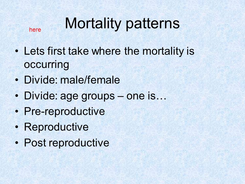 Mortality patterns Lets first take where the mortality is occurring Divide: male/female Divide: age groups – one is… Pre-reproductive Reproductive Post reproductive here