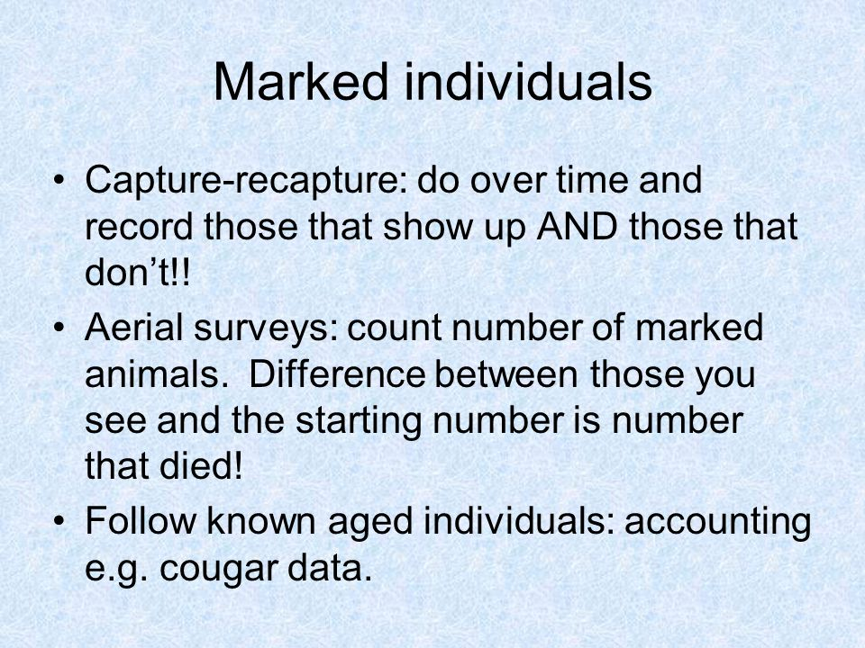 Marked individuals Capture-recapture: do over time and record those that show up AND those that don't!.