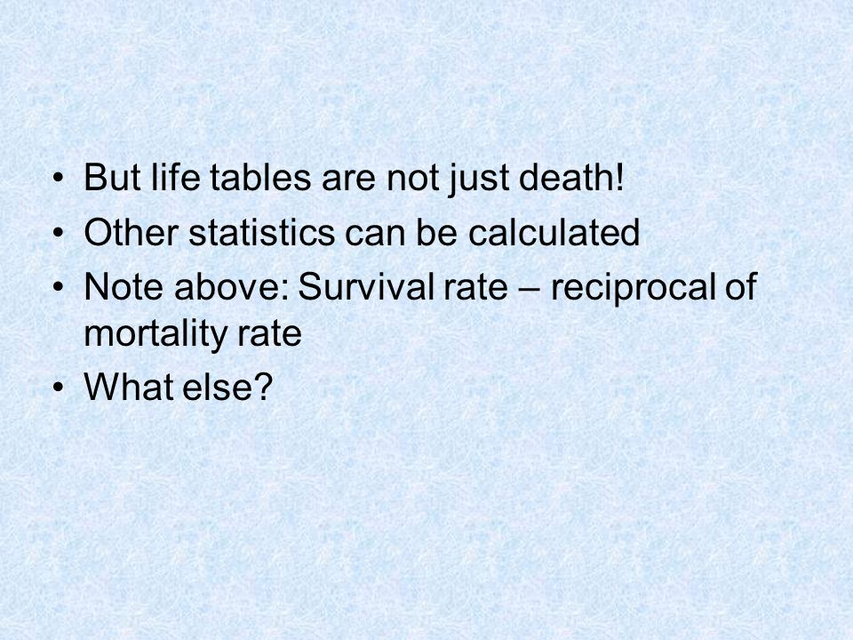 But life tables are not just death.