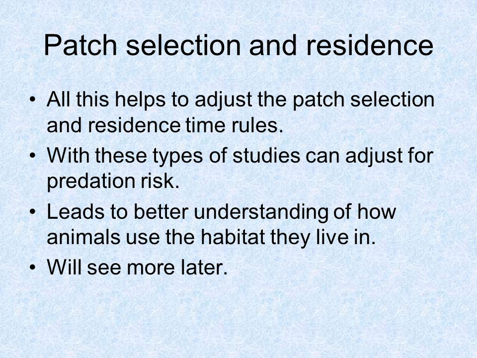 Patch selection and residence All this helps to adjust the patch selection and residence time rules.
