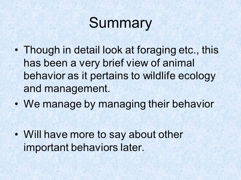 Summary Though in detail look at foraging etc., this has been a very brief view of animal behavior as it pertains to wildlife ecology and management.
