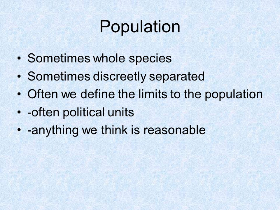 Population Sometimes whole species Sometimes discreetly separated Often we define the limits to the population -often political units -anything we think is reasonable