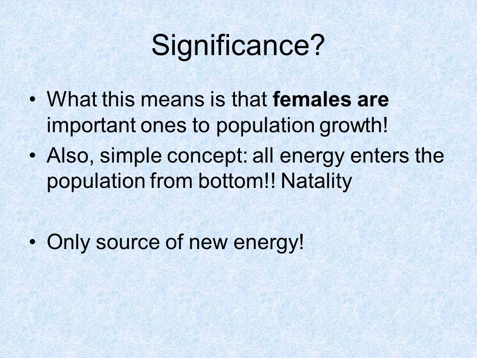 Significance. What this means is that females are important ones to population growth.