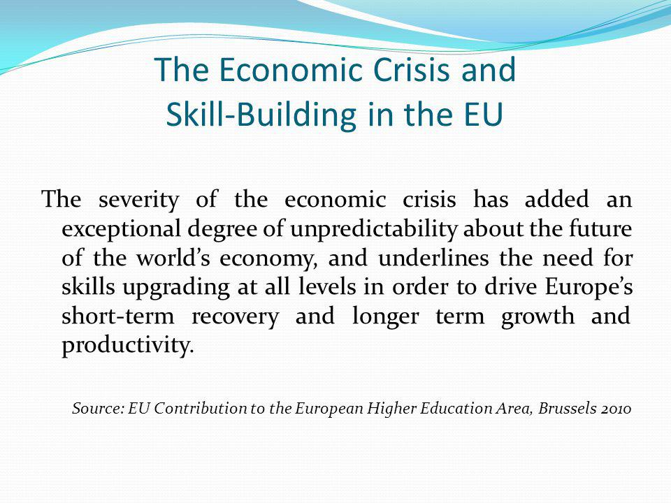 The Economic Crisis and Skill-Building in the EU The severity of the economic crisis has added an exceptional degree of unpredictability about the future of the world's economy, and underlines the need for skills upgrading at all levels in order to drive Europe's short-term recovery and longer term growth and productivity.
