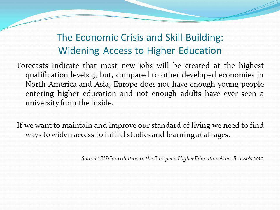 The Economic Crisis and Skill-Building: Widening Access to Higher Education Forecasts indicate that most new jobs will be created at the highest qualification levels 3, but, compared to other developed economies in North America and Asia, Europe does not have enough young people entering higher education and not enough adults have ever seen a university from the inside.