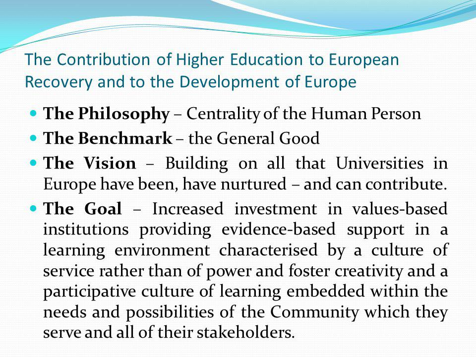 The Contribution of Higher Education to European Recovery and to the Development of Europe The Philosophy – Centrality of the Human Person The Benchmark – the General Good The Vision – Building on all that Universities in Europe have been, have nurtured – and can contribute.