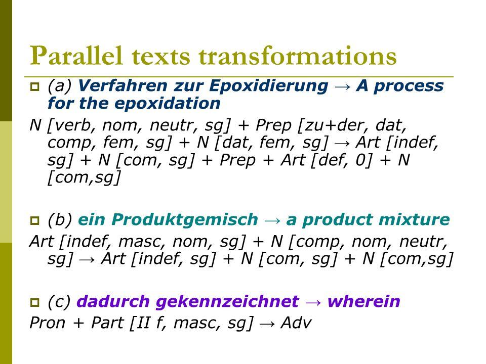 Parallel texts transformations  (a) Verfahren zur Epoxidierung → A process for the epoxidation N [verb, nom, neutr, sg] + Prep [zu+der, dat, comp, fem, sg] + N [dat, fem, sg] → Art [indef, sg] + N [com, sg] + Prep + Art [def, 0] + N [com,sg]  (b) ein Produktgemisch → a product mixture Art [indef, masc, nom, sg] + N [comp, nom, neutr, sg] → Art [indef, sg] + N [com, sg] + N [com,sg]  (c) dadurch gekennzeichnet → wherein Pron + Part [II f, masc, sg] → Adv