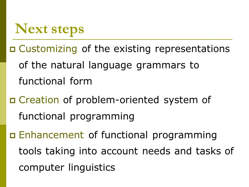 Next steps  Customizing of the existing representations of the natural language grammars to functional form  Creation of problem-oriented system of functional programming  Enhancement of functional programming tools taking into account needs and tasks of computer linguistics