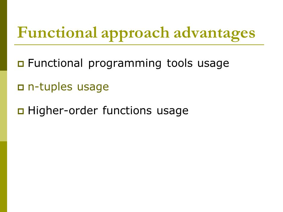 Functional approach advantages  Functional programming tools usage  n-tuples usage  Higher-order functions usage