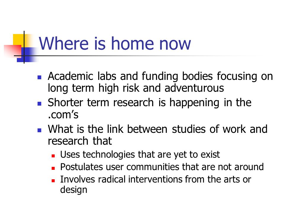 Meanwhile, back at home… Focus on more radical technologies Growing turn to other disciplines to inspire New methods (e.g cultural probes) Increasing