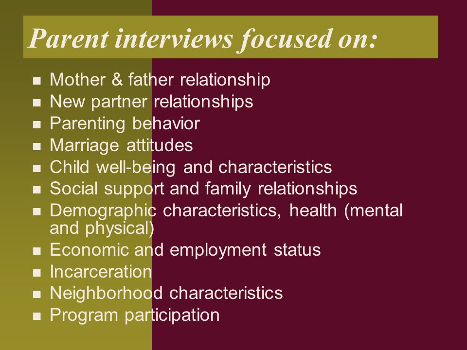 Parent interviews focused on: Mother & father relationship New partner relationships Parenting behavior Marriage attitudes Child well-being and characteristics Social support and family relationships Demographic characteristics, health (mental and physical) Economic and employment status Incarceration Neighborhood characteristics Program participation