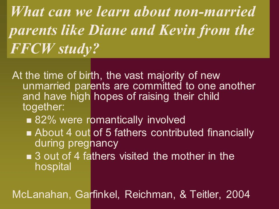 What can we learn about non-married parents like Diane and Kevin from the FFCW study? At the time of birth, the vast majority of new unmarried parents