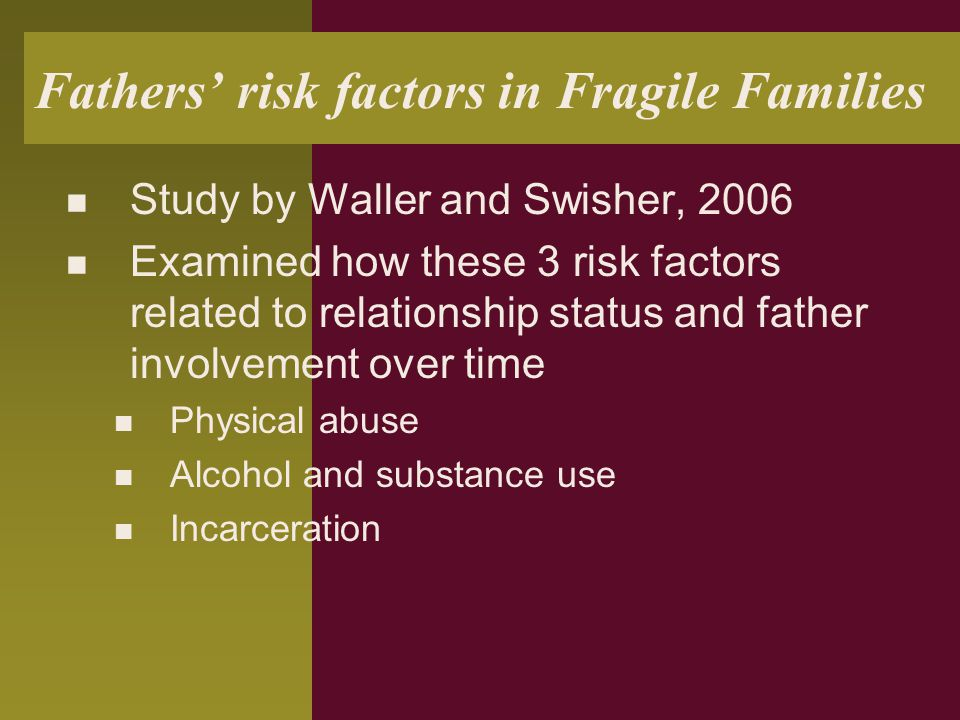 Fathers' risk factors in Fragile Families Study by Waller and Swisher, 2006 Examined how these 3 risk factors related to relationship status and fathe
