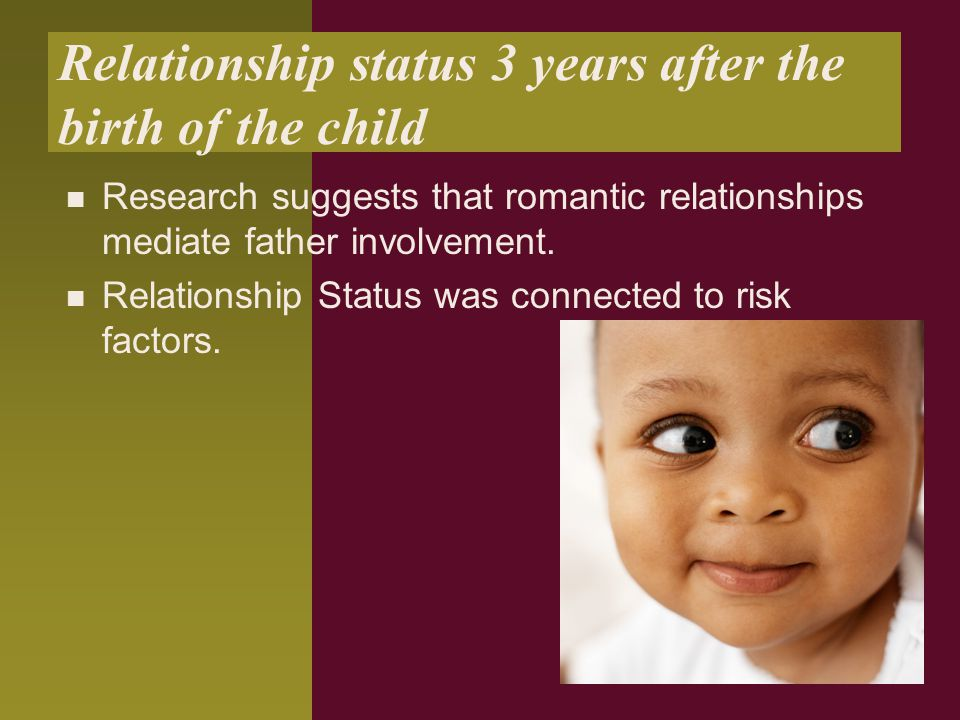 Relationship status 3 years after the birth of the child Research suggests that romantic relationships mediate father involvement. Relationship Status