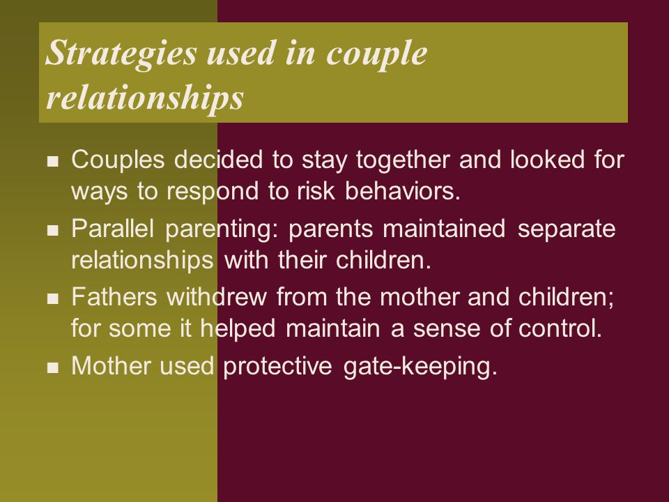 Strategies used in couple relationships Couples decided to stay together and looked for ways to respond to risk behaviors. Parallel parenting: parents