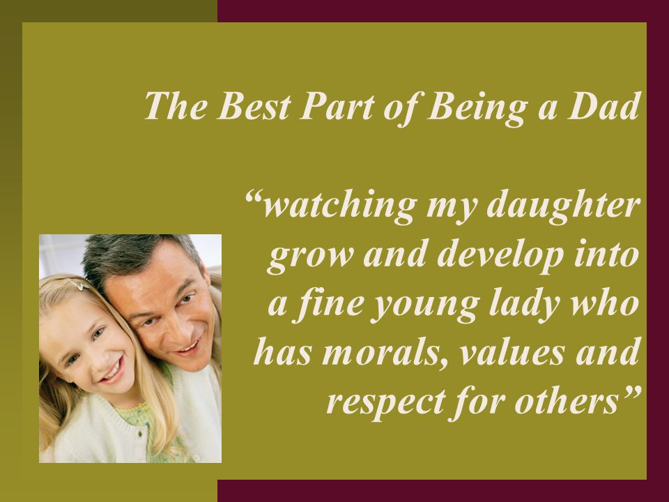 """The Best Part of Being a Dad """"watching my daughter grow and develop into a fine young lady who has morals, values and respect for others"""""""