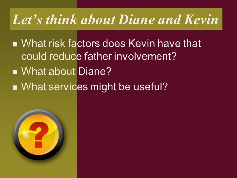 Let's think about Diane and Kevin What risk factors does Kevin have that could reduce father involvement? What about Diane? What services might be use