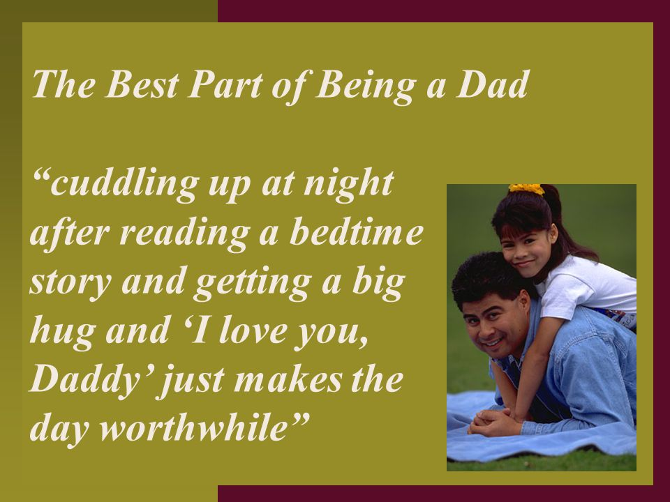 """The Best Part of Being a Dad """"cuddling up at night after reading a bedtime story and getting a big hug and 'I love you, Daddy' just makes the day wort"""