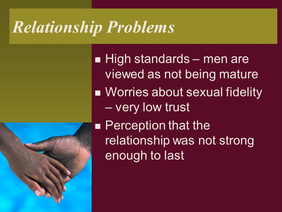 Relationship Problems High standards – men are viewed as not being mature Worries about sexual fidelity – very low trust Perception that the relations