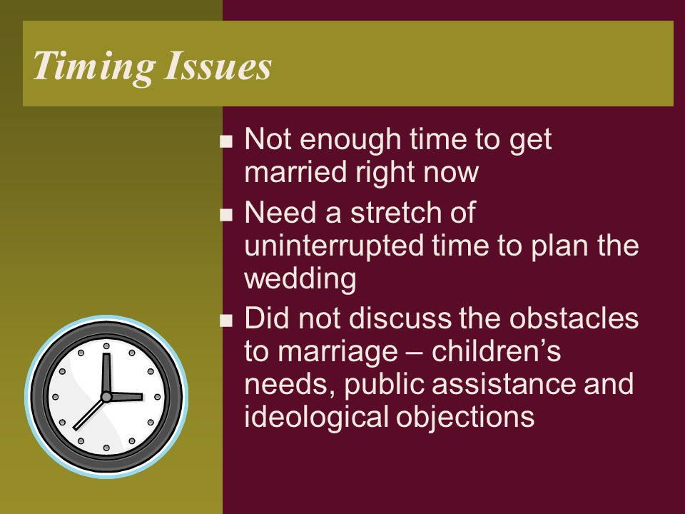 Timing Issues Not enough time to get married right now Need a stretch of uninterrupted time to plan the wedding Did not discuss the obstacles to marri