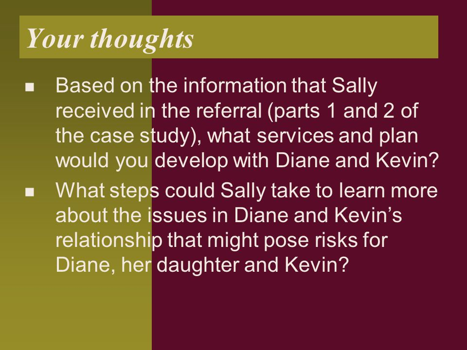 Your thoughts Based on the information that Sally received in the referral (parts 1 and 2 of the case study), what services and plan would you develop