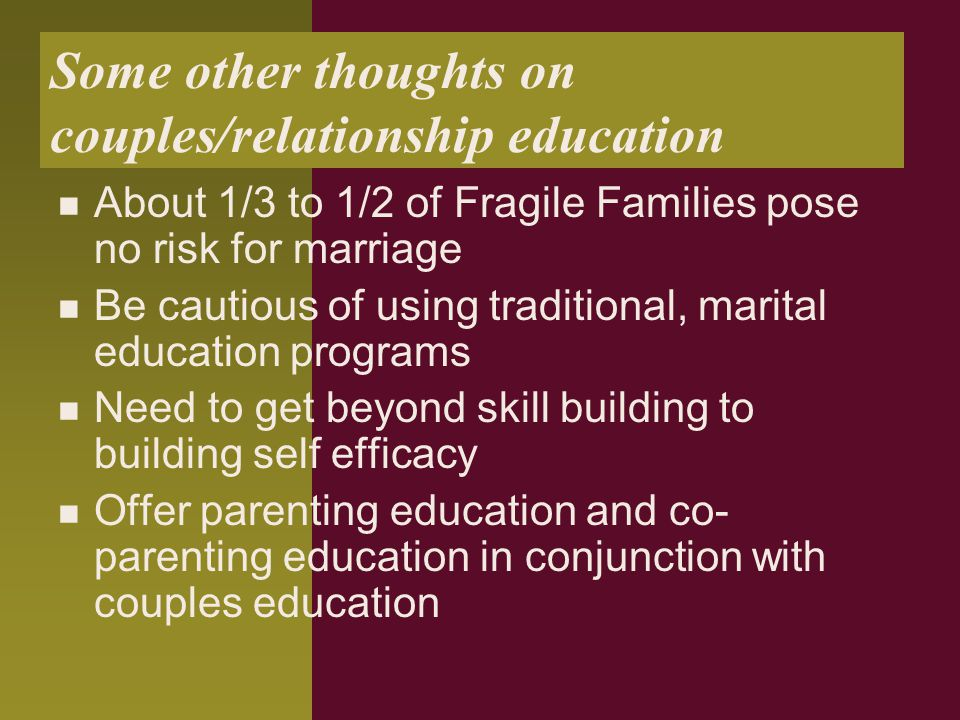 Some other thoughts on couples/relationship education About 1/3 to 1/2 of Fragile Families pose no risk for marriage Be cautious of using traditional, marital education programs Need to get beyond skill building to building self efficacy Offer parenting education and co- parenting education in conjunction with couples education