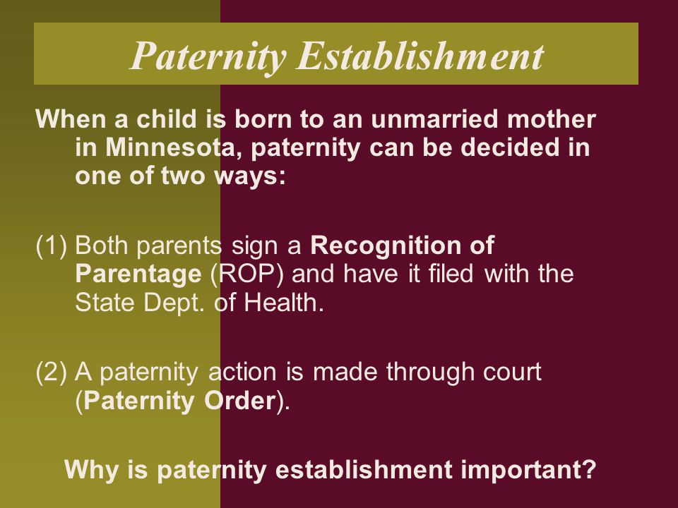 Paternity Establishment When a child is born to an unmarried mother in Minnesota, paternity can be decided in one of two ways: (1) Both parents sign a Recognition of Parentage (ROP) and have it filed with the State Dept.