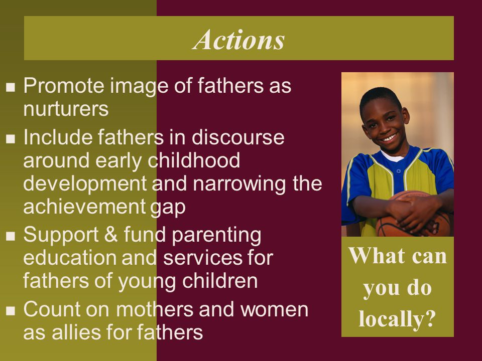 Actions Promote image of fathers as nurturers Include fathers in discourse around early childhood development and narrowing the achievement gap Support & fund parenting education and services for fathers of young children Count on mothers and women as allies for fathers What can you do locally