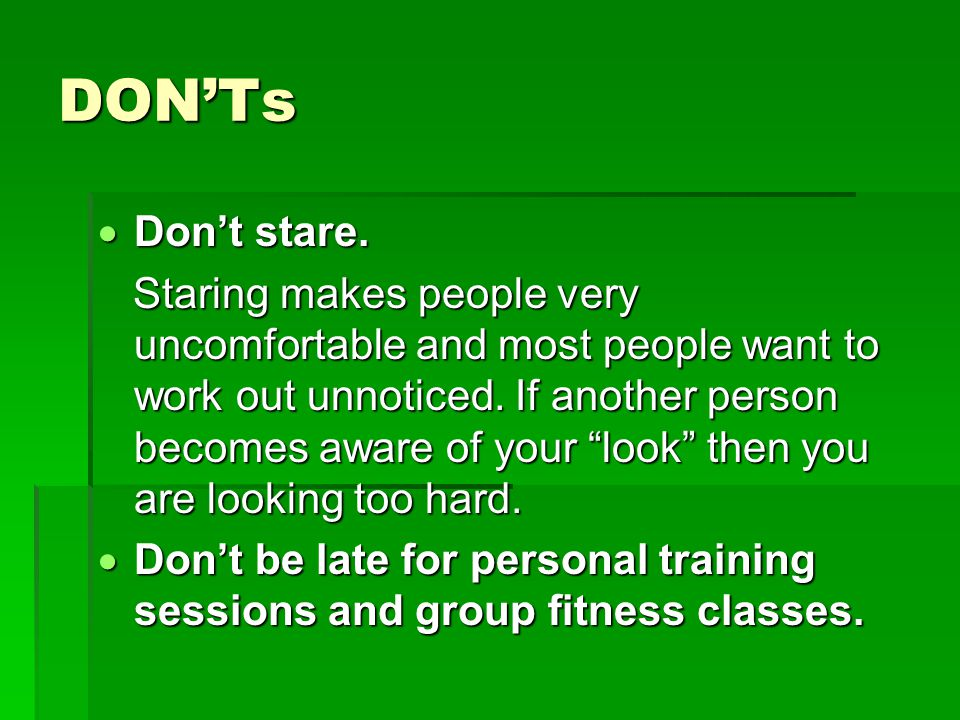 "DON'Ts  Don't stare. Staring makes people very uncomfortable and most people want to work out unnoticed. If another person becomes aware of your ""loo"