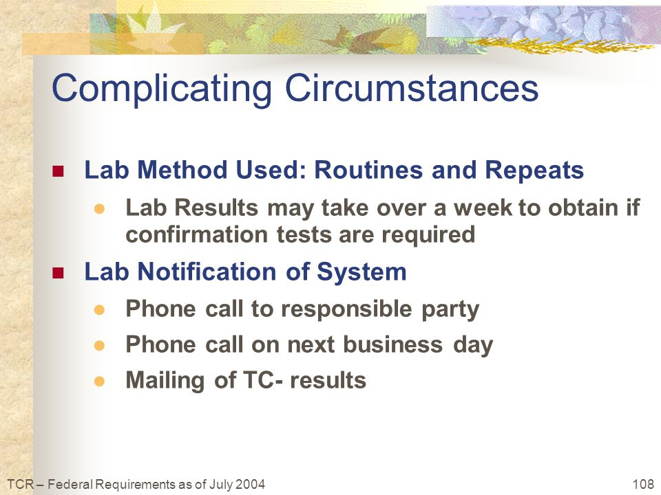 108TCR – Federal Requirements as of July 2004 Complicating Circumstances Lab Method Used: Routines and Repeats ●Lab Results may take over a week to obtain if confirmation tests are required Lab Notification of System ●Phone call to responsible party ●Phone call on next business day ●Mailing of TC- results