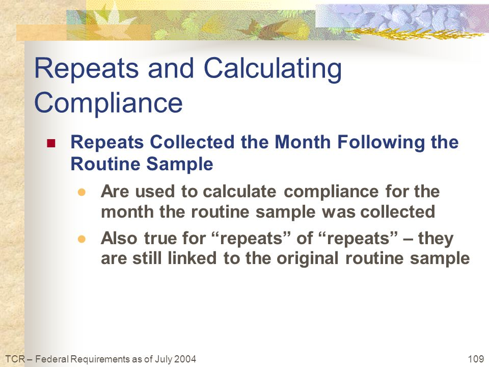 109TCR – Federal Requirements as of July 2004 Repeats Collected the Month Following the Routine Sample ●Are used to calculate compliance for the month the routine sample was collected ●Also true for repeats of repeats – they are still linked to the original routine sample Repeats and Calculating Compliance