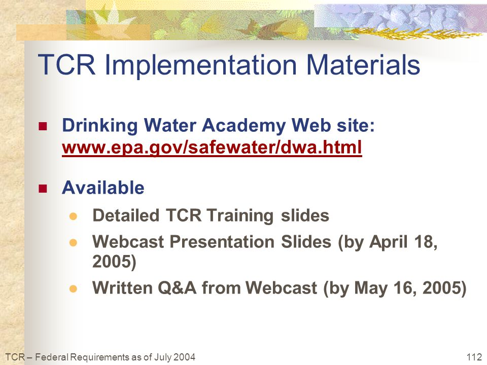 112TCR – Federal Requirements as of July 2004 TCR Implementation Materials Drinking Water Academy Web site: www.epa.gov/safewater/dwa.html www.epa.gov/safewater/dwa.html Available ●Detailed TCR Training slides ●Webcast Presentation Slides (by April 18, 2005) ●Written Q&A from Webcast (by May 16, 2005)
