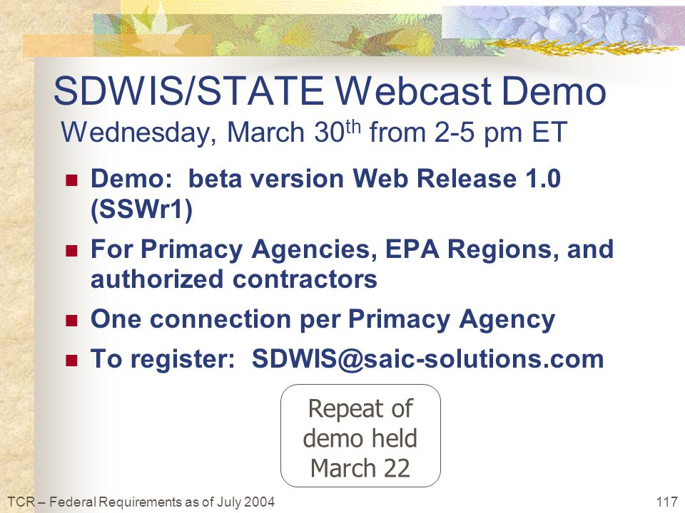 117TCR – Federal Requirements as of July 2004 SDWIS/STATE Webcast Demo Wednesday, March 30 th from 2-5 pm ET Demo: beta version Web Release 1.0 (SSWr1) For Primacy Agencies, EPA Regions, and authorized contractors One connection per Primacy Agency To register: SDWIS@saic-solutions.com Repeat of demo held March 22