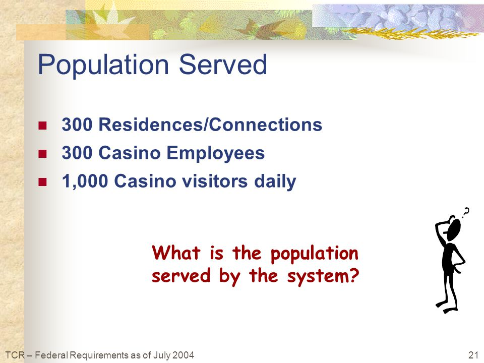 21TCR – Federal Requirements as of July 2004 Population Served 300 Residences/Connections 300 Casino Employees 1,000 Casino visitors daily What is the population served by the system