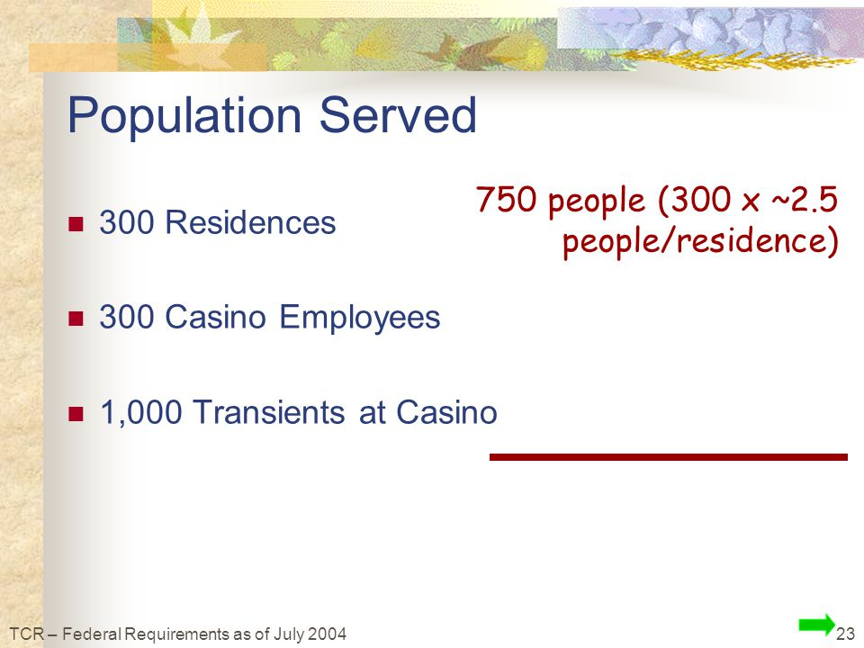 23TCR – Federal Requirements as of July 2004 Population Served 300 Residences 300 Casino Employees 1,000 Transients at Casino 750 people (300 x ~2.5 people/residence)
