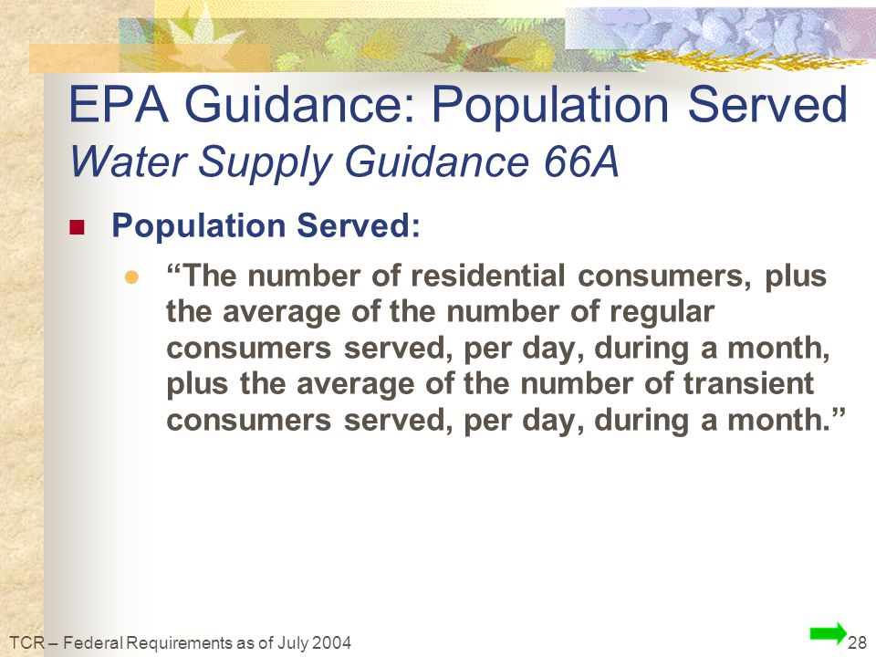28TCR – Federal Requirements as of July 2004 EPA Guidance: Population Served Water Supply Guidance 66A Population Served: ● The number of residential consumers, plus the average of the number of regular consumers served, per day, during a month, plus the average of the number of transient consumers served, per day, during a month.